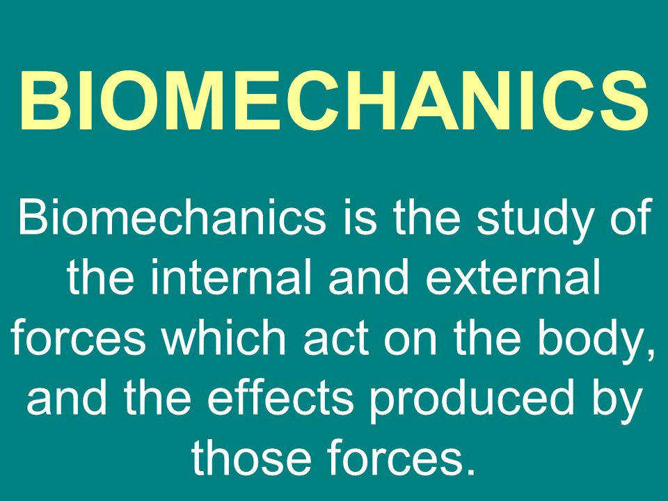 BIOMECHANICS Biomechanics is the study of the internal and external forces which act on the body, and the effects produced by those forces.