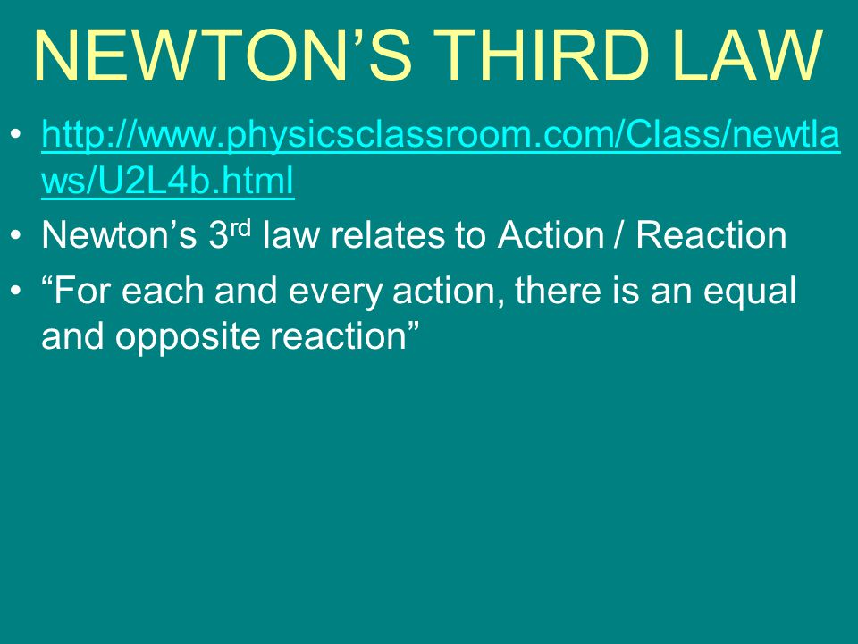NEWTON'S THIRD LAW http://www.physicsclassroom.com/Class/newtlaws/U2L4b.html. Newton's 3rd law relates to Action / Reaction.