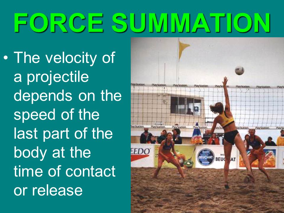 FORCE SUMMATION The velocity of a projectile depends on the speed of the last part of the body at the time of contact or release.