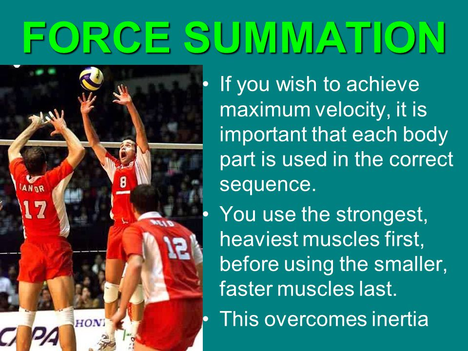 FORCE SUMMATION If you wish to achieve maximum velocity, it is important that each body part is used in the correct sequence.