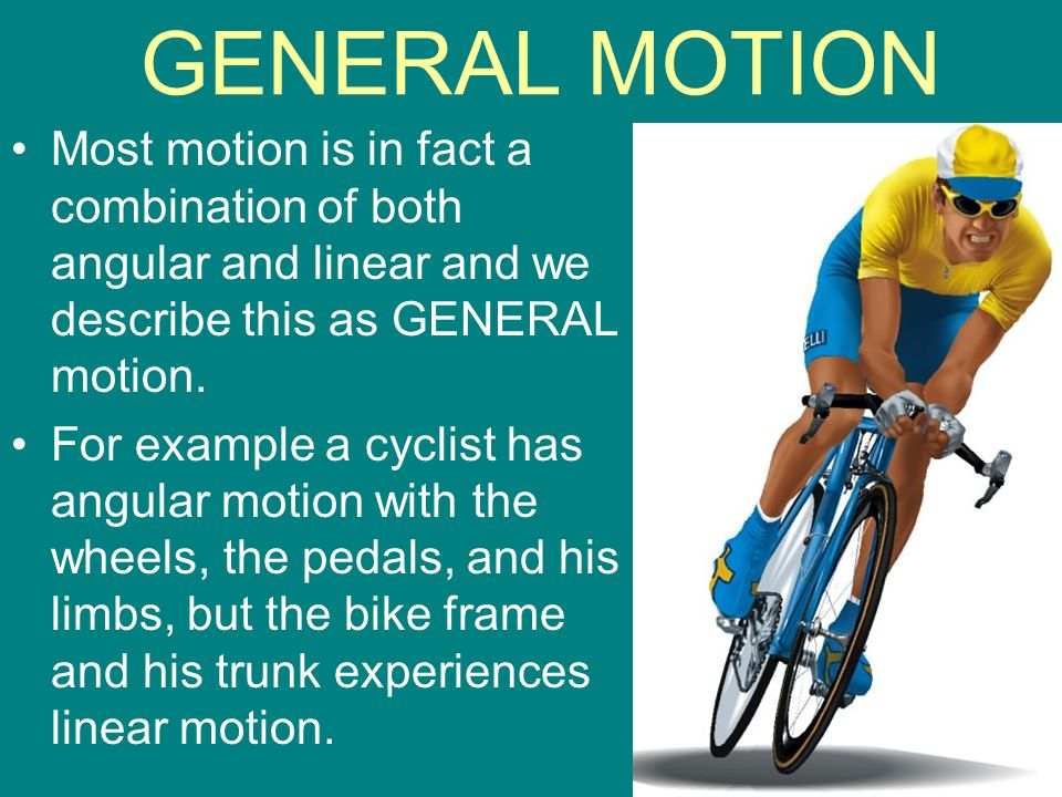 GENERAL MOTION Most motion is in fact a combination of both angular and linear and we describe this as GENERAL motion.