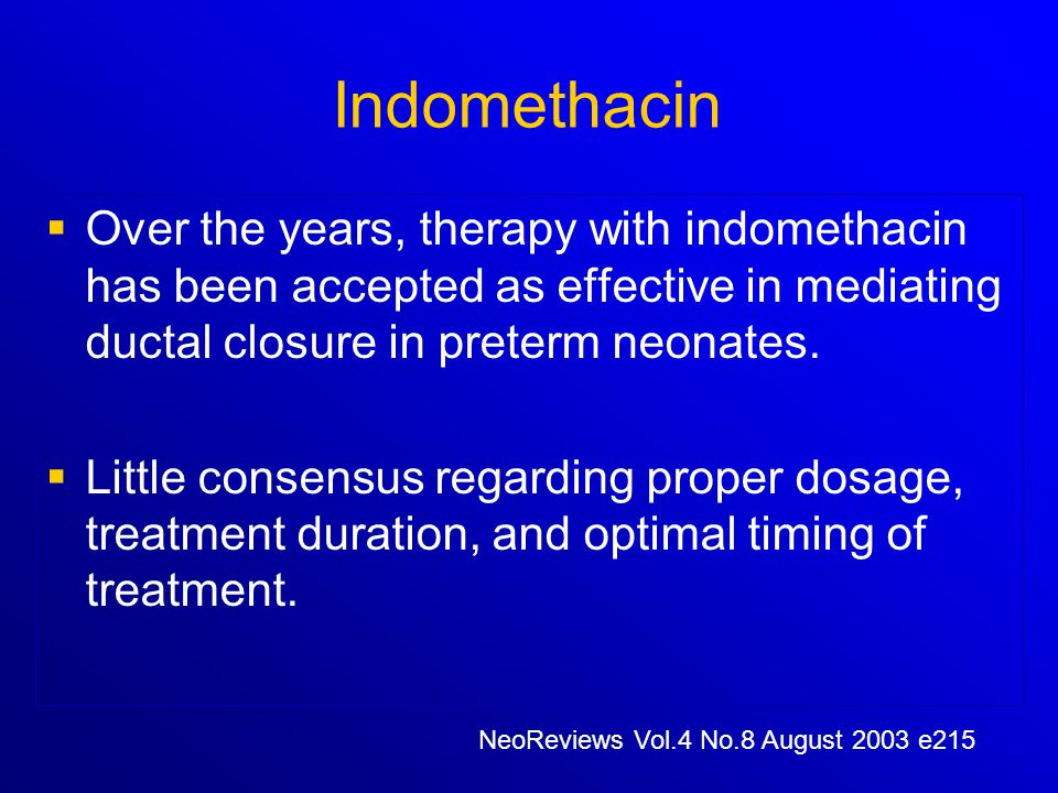 Indomethacin Over the years, therapy with indomethacin has been accepted as effective in mediating ductal closure in preterm neonates.