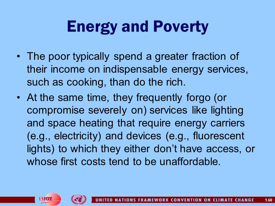 Energy and Poverty The poor typically spend a greater fraction of their income on indispensable energy services, such as cooking, than do the rich.
