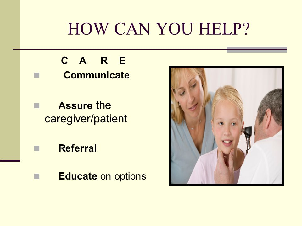 HOW CAN YOU HELP C A R E Communicate Assure the caregiver/patient