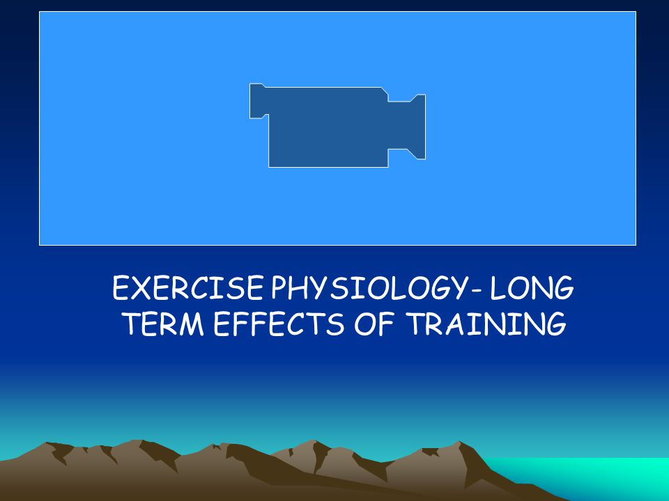 EXERCISE PHYSIOLOGY- LONG TERM EFFECTS OF TRAINING