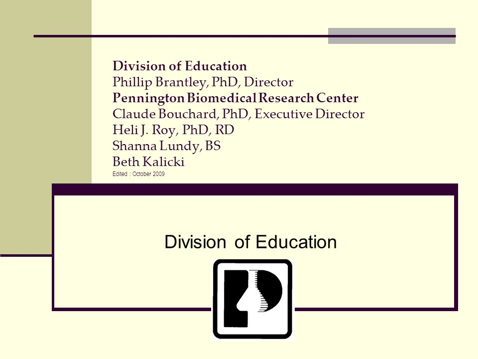 Division of Education Phillip Brantley, PhD, Director Pennington Biomedical Research Center Claude Bouchard, PhD, Executive Director Heli J. Roy, PhD, RD Shanna Lundy, BS Beth Kalicki Edited : October 2009