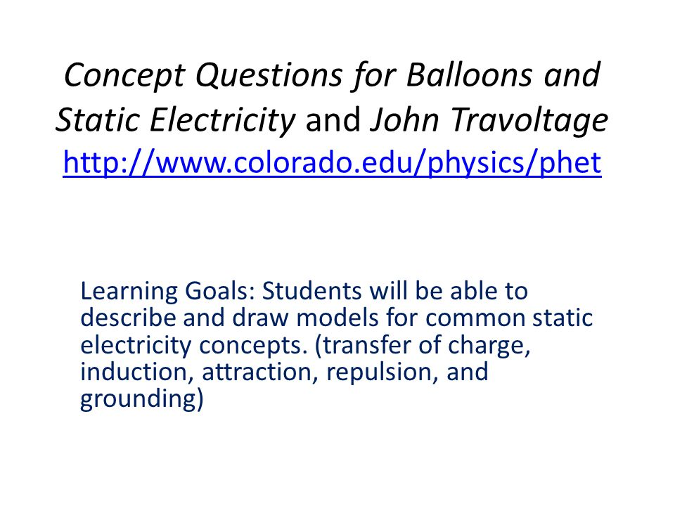 Concept Questions for Balloons and Static Electricity and John Travoltage http://www.colorado.edu/physics/phet