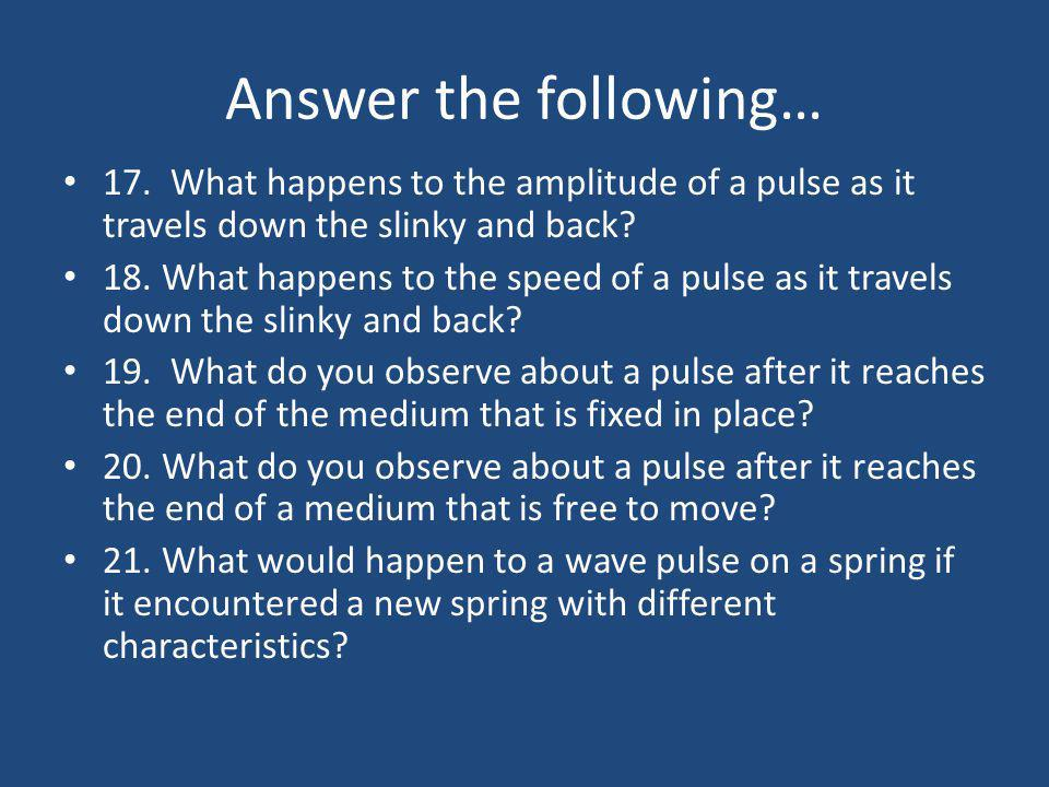 Answer the following… 17. What happens to the amplitude of a pulse as it travels down the slinky and back