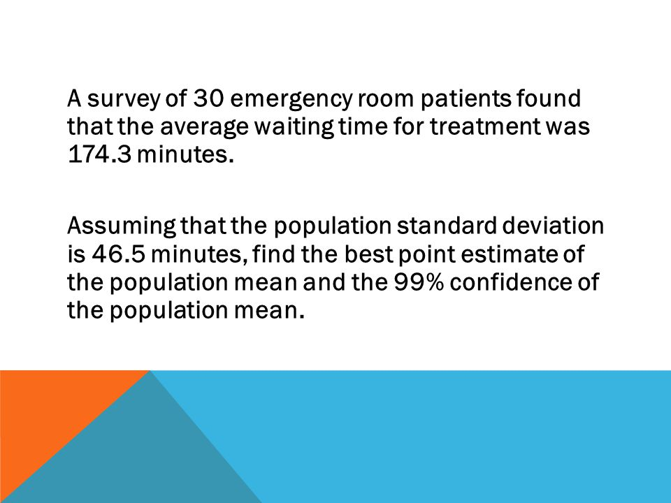 A survey of 30 emergency room patients found that the average waiting time for treatment was 174.3 minutes.