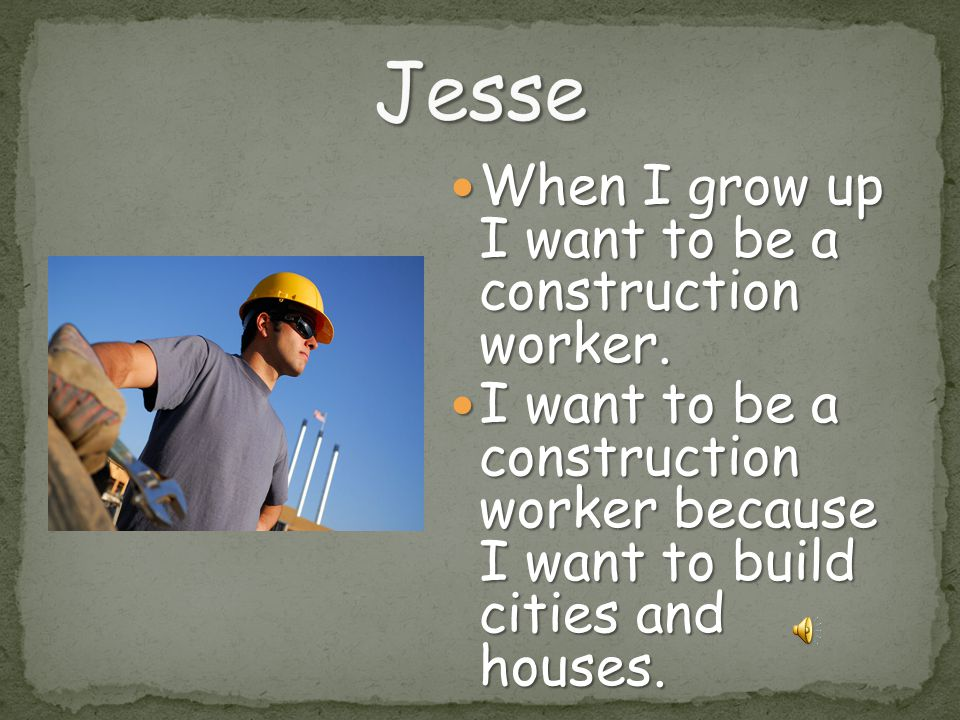 Jesse When I grow up I want to be a construction worker.