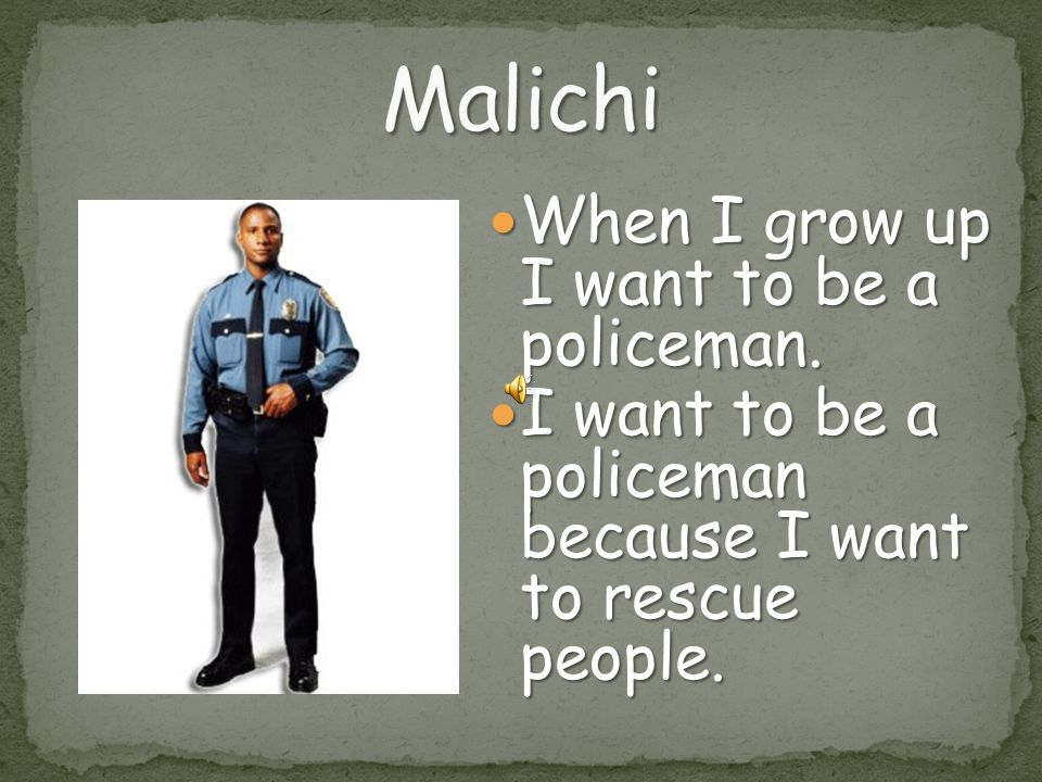 Malichi When I grow up I want to be a policeman.