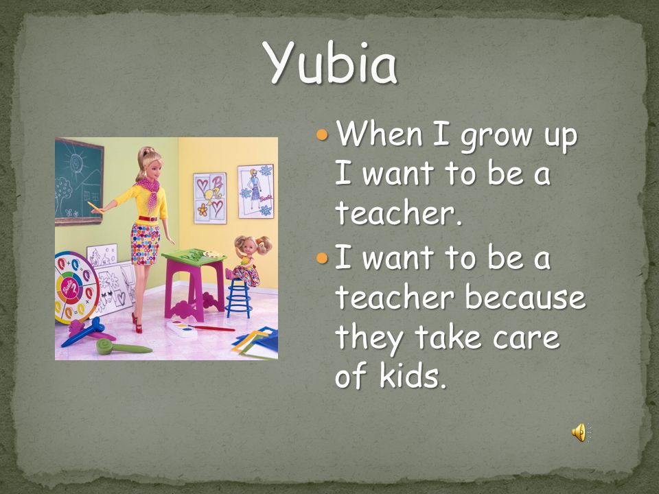 Yubia When I grow up I want to be a teacher.