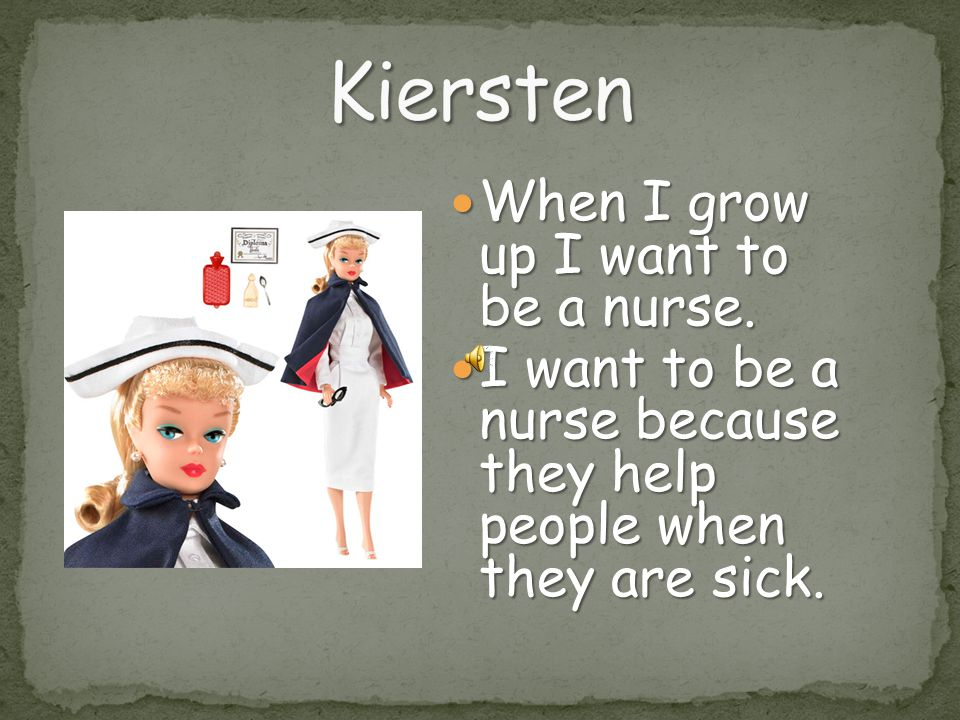 Kiersten When I grow up I want to be a nurse.