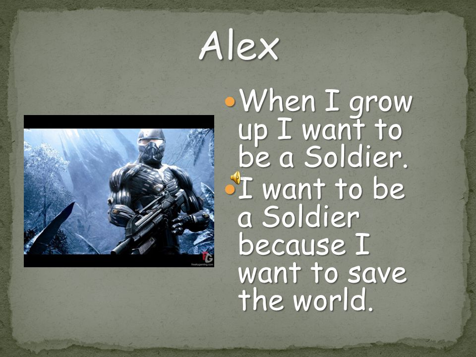Alex When I grow up I want to be a Soldier.