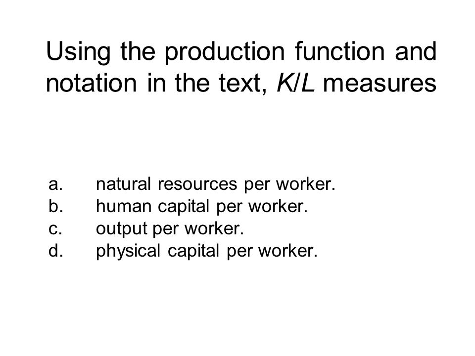 Using the production function and notation in the text, K/L measures