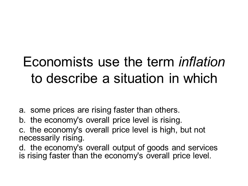 Economists use the term inflation to describe a situation in which