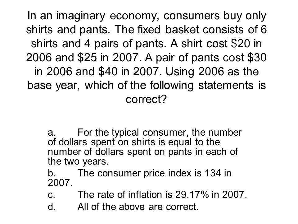 In an imaginary economy, consumers buy only shirts and pants