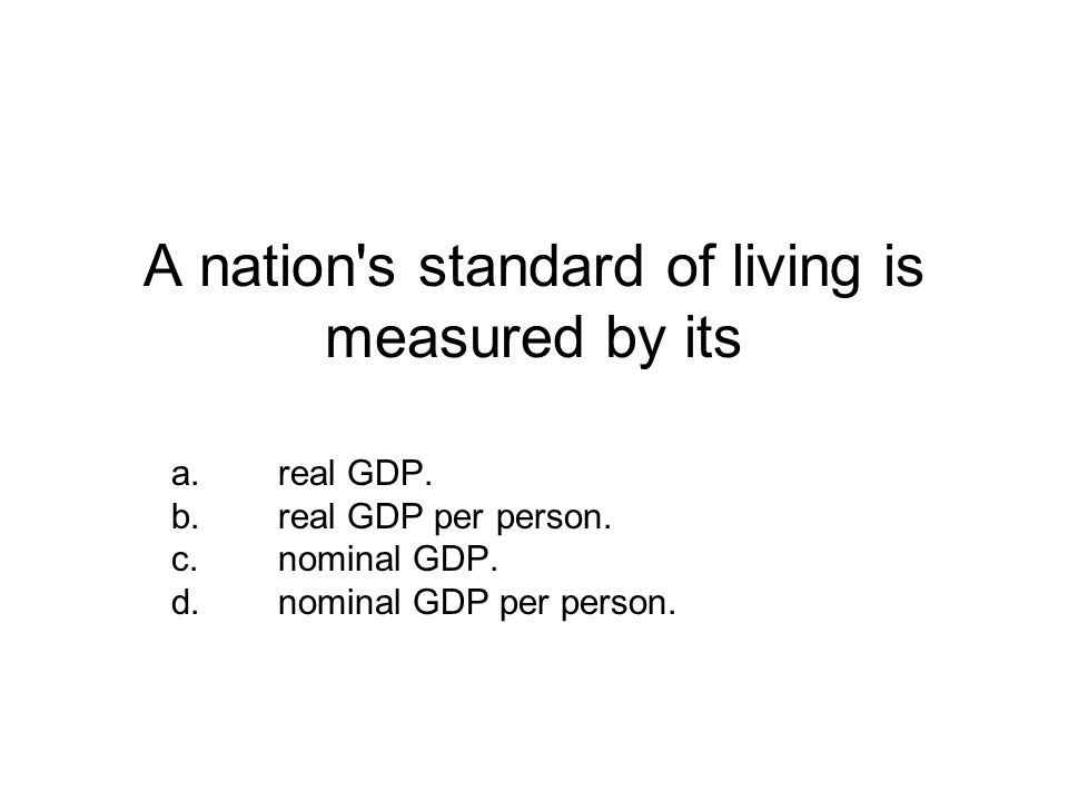A nation s standard of living is measured by its