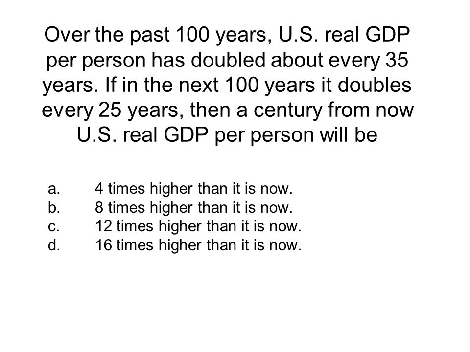 Over the past 100 years, U.S. real GDP per person has doubled about every 35 years. If in the next 100 years it doubles every 25 years, then a century from now U.S. real GDP per person will be