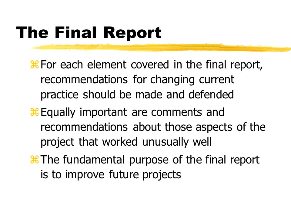 The Final Report For each element covered in the final report, recommendations for changing current practice should be made and defended.