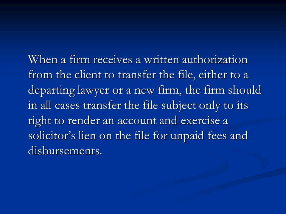 When a firm receives a written authorization from the client to transfer the file, either to a departing lawyer or a new firm, the firm should in all cases transfer the file subject only to its right to render an account and exercise a solicitor's lien on the file for unpaid fees and disbursements.