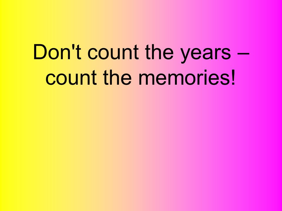 Don t count the years – count the memories!