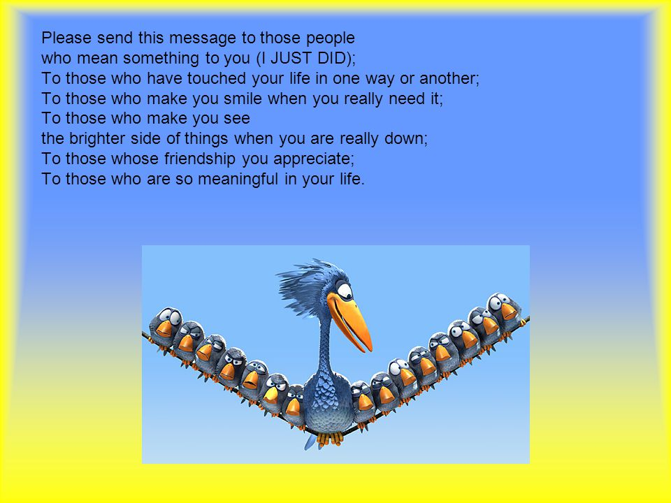 Please send this message to those people who mean something to you (I JUST DID); To those who have touched your life in one way or another; To those who make you smile when you really need it; To those who make you see the brighter side of things when you are really down; To those whose friendship you appreciate; To those who are so meaningful in your life.