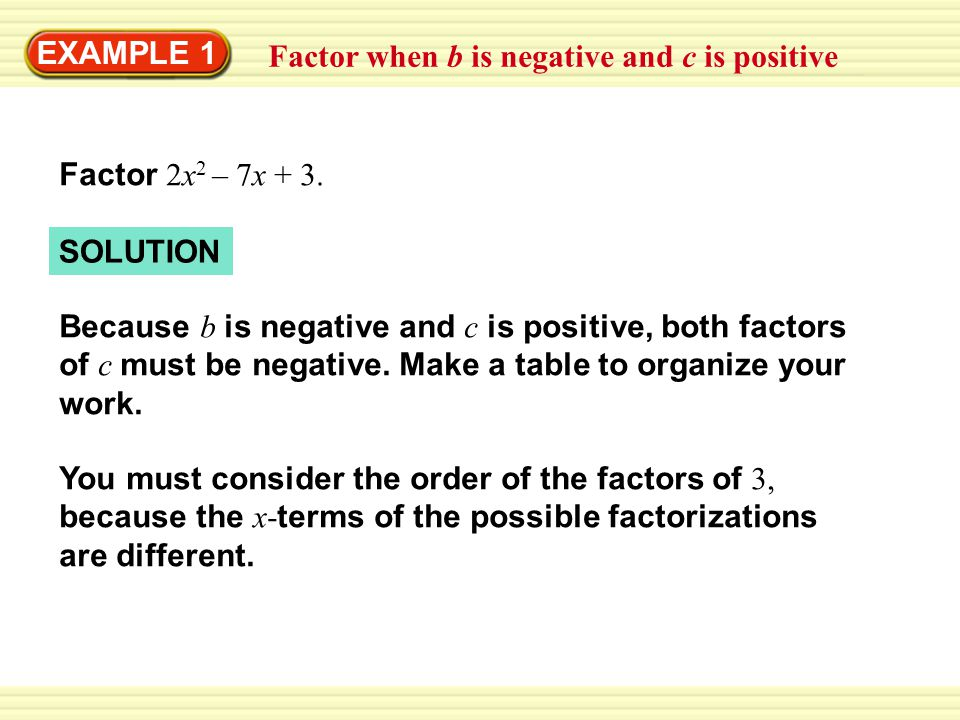 EXAMPLE 1 Factor when b is negative and c is positive. Factor 2x2 – 7x + 3. SOLUTION.