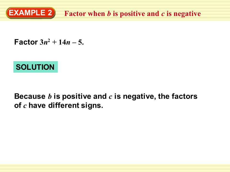 EXAMPLE 2 Factor when b is positive and c is negative. Factor 3n2 + 14n – 5. SOLUTION.
