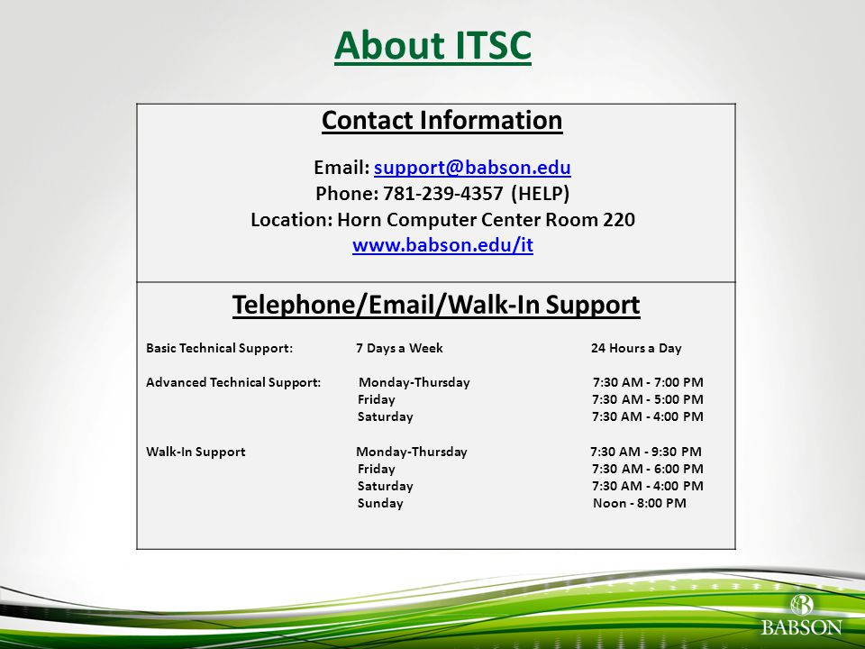 About ITSC Contact Information. Email: support@babson.edu. Phone: 781-239-4357 (HELP) Location: Horn Computer Center Room 220.