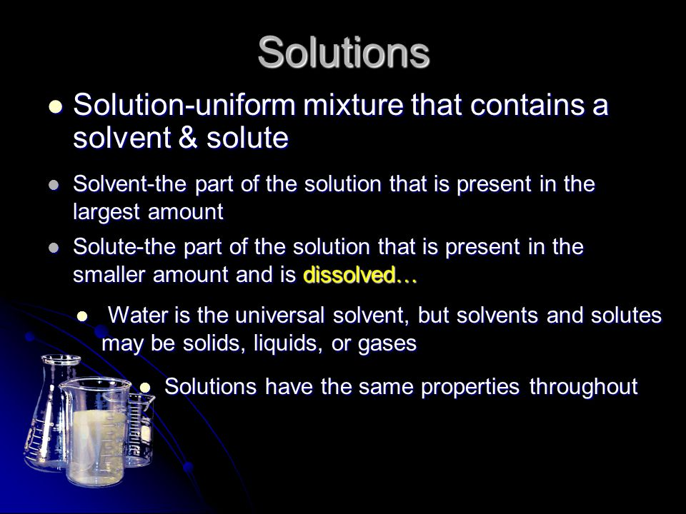 Solutions Solution-uniform mixture that contains a solvent & solute