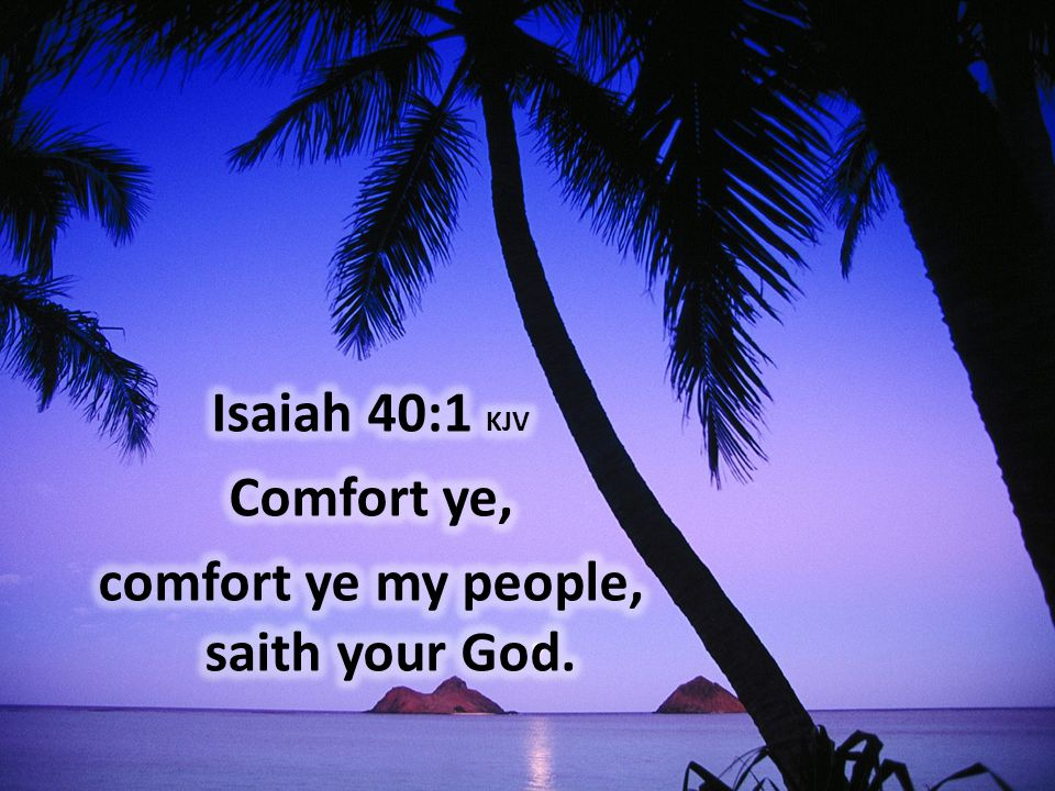 Isaiah 40:1 KJV Comfort ye, comfort ye my people, saith your God.