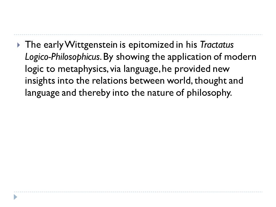 The early Wittgenstein is epitomized in his Tractatus Logico-Philosophicus.