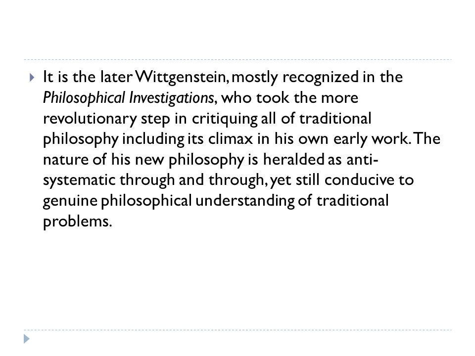 It is the later Wittgenstein, mostly recognized in the Philosophical Investigations, who took the more revolutionary step in critiquing all of traditional philosophy including its climax in his own early work.