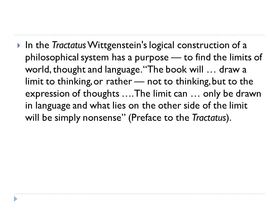 In the Tractatus Wittgenstein s logical construction of a philosophical system has a purpose — to find the limits of world, thought and language.