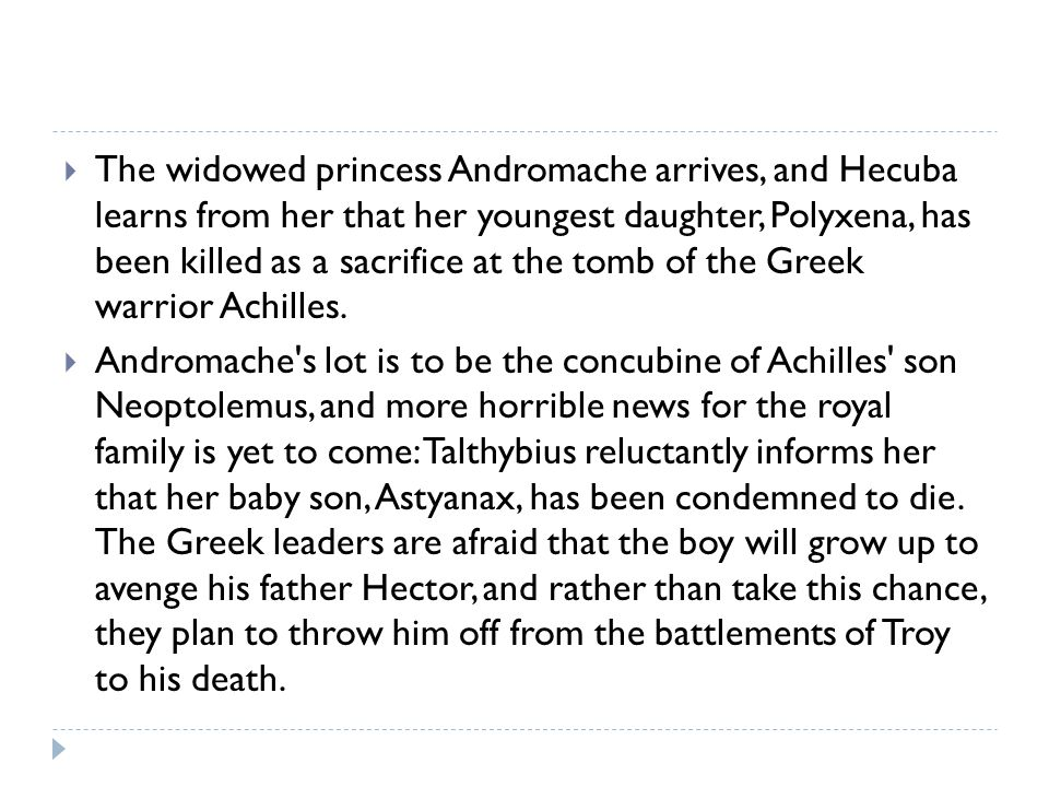 The widowed princess Andromache arrives, and Hecuba learns from her that her youngest daughter, Polyxena, has been killed as a sacrifice at the tomb of the Greek warrior Achilles.