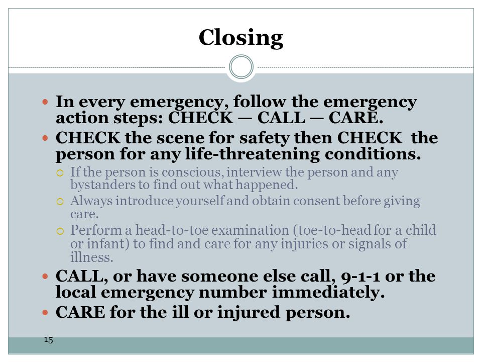 Closing In every emergency, follow the emergency action steps: CHECK — CALL — CARE.