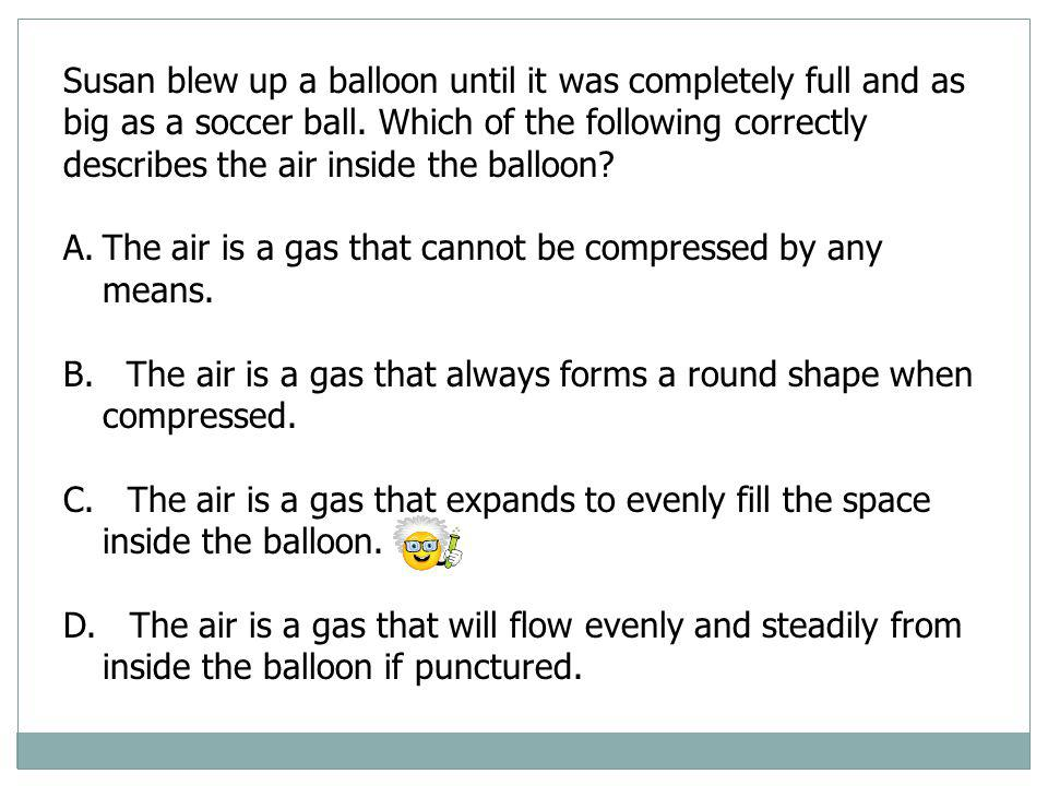 Susan blew up a balloon until it was completely full and as big as a soccer ball. Which of the following correctly describes the air inside the balloon