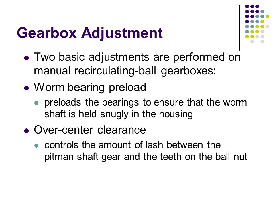 Gearbox Adjustment Two basic adjustments are performed on manual recirculating-ball gearboxes: Worm bearing preload.