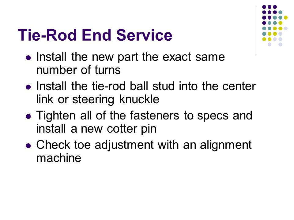Tie-Rod End Service Install the new part the exact same number of turns. Install the tie-rod ball stud into the center link or steering knuckle.