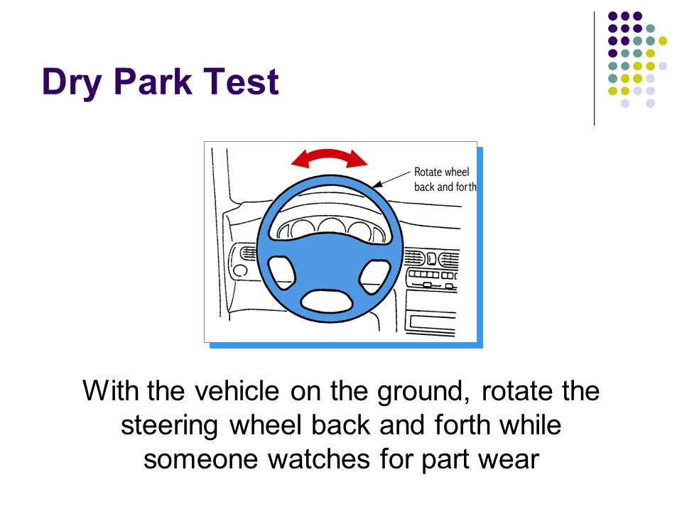 Dry Park Test With the vehicle on the ground, rotate the steering wheel back and forth while someone watches for part wear.