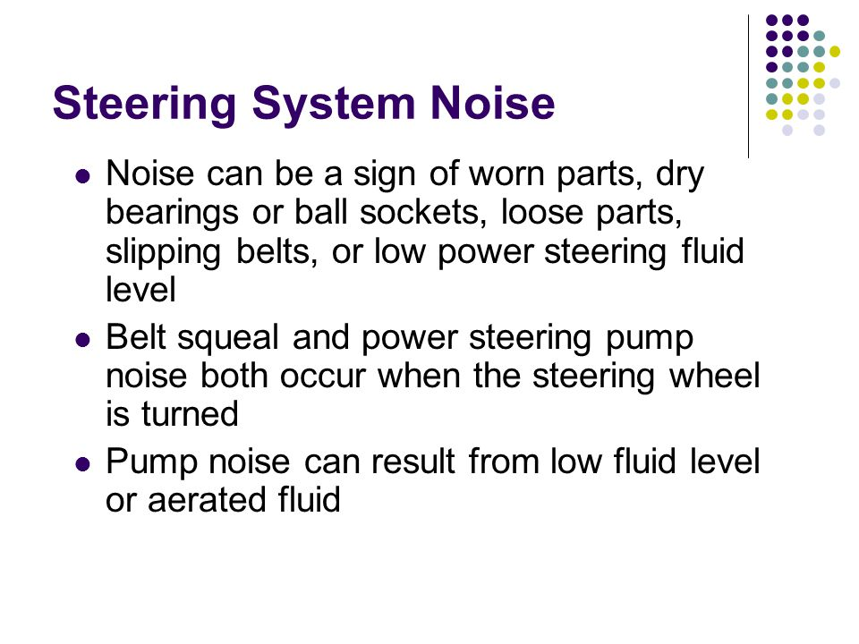 Steering System Noise Noise can be a sign of worn parts, dry bearings or ball sockets, loose parts, slipping belts, or low power steering fluid level.