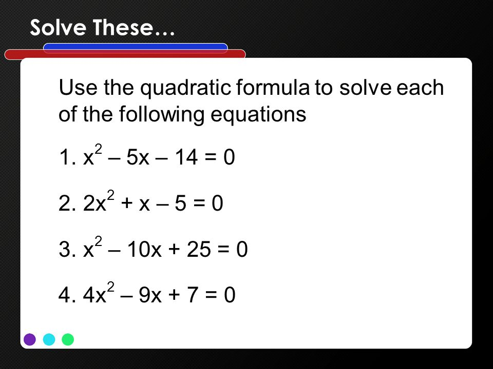 Solve These… Use the quadratic formula to solve each. of the following equations. x2 – 5x – 14 = 0.