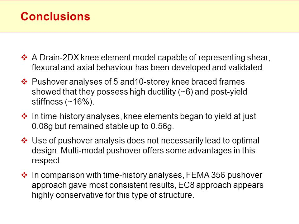 Conclusions A Drain-2DX knee element model capable of representing shear, flexural and axial behaviour has been developed and validated.