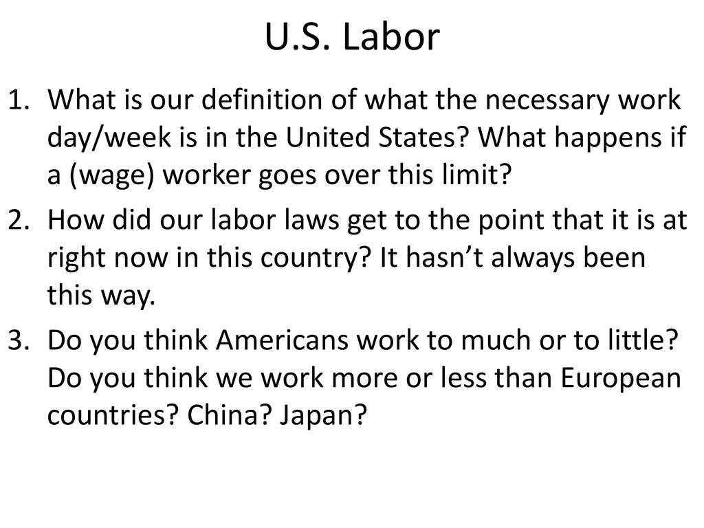 U.S. Labor What is our definition of what the necessary work day/week is in the United States What happens if a (wage) worker goes over this limit