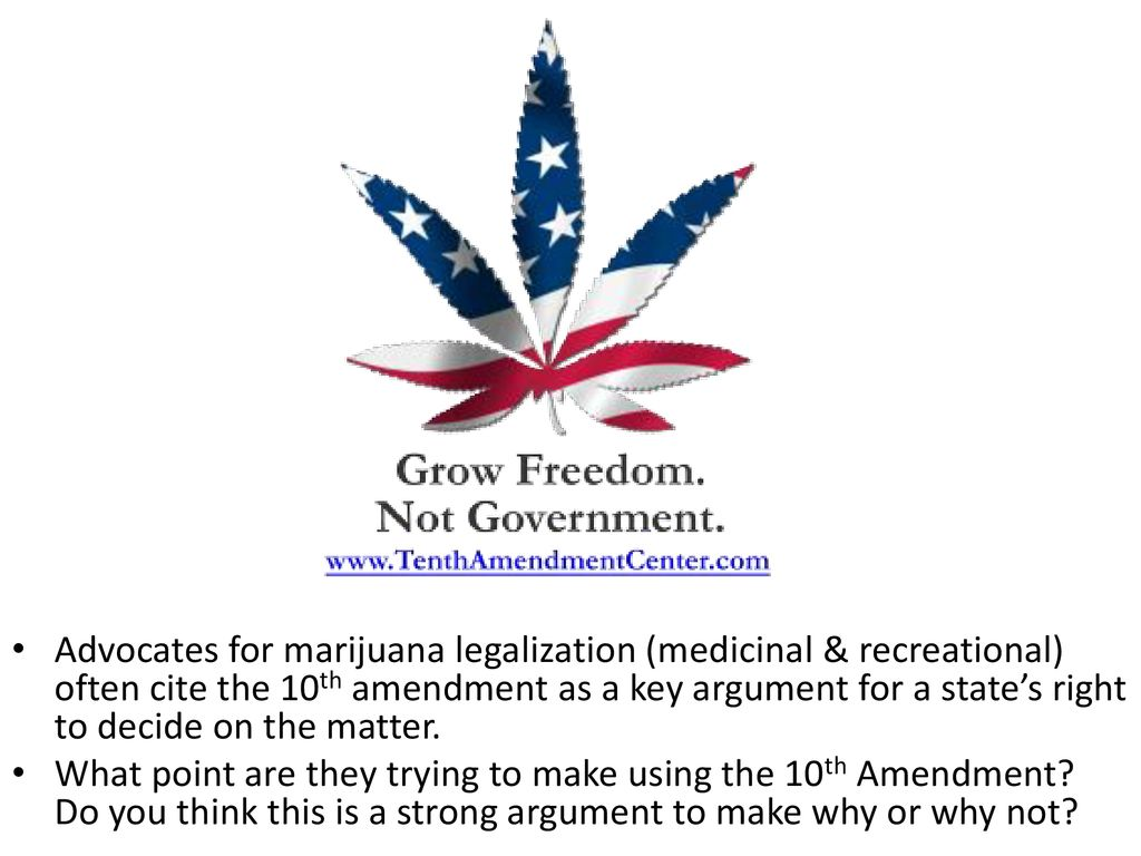 Advocates for marijuana legalization (medicinal & recreational) often cite the 10th amendment as a key argument for a state's right to decide on the matter.