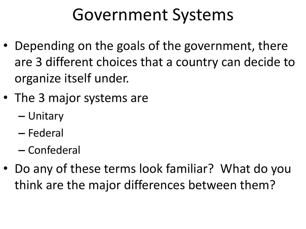 Government Systems Depending on the goals of the government, there are 3 different choices that a country can decide to organize itself under.