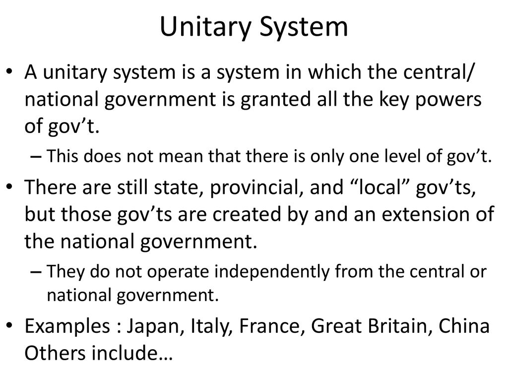 Unitary System A unitary system is a system in which the central/ national government is granted all the key powers of gov't.