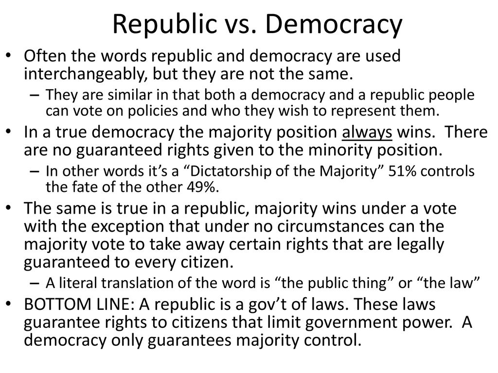 Republic vs. Democracy Often the words republic and democracy are used interchangeably, but they are not the same.