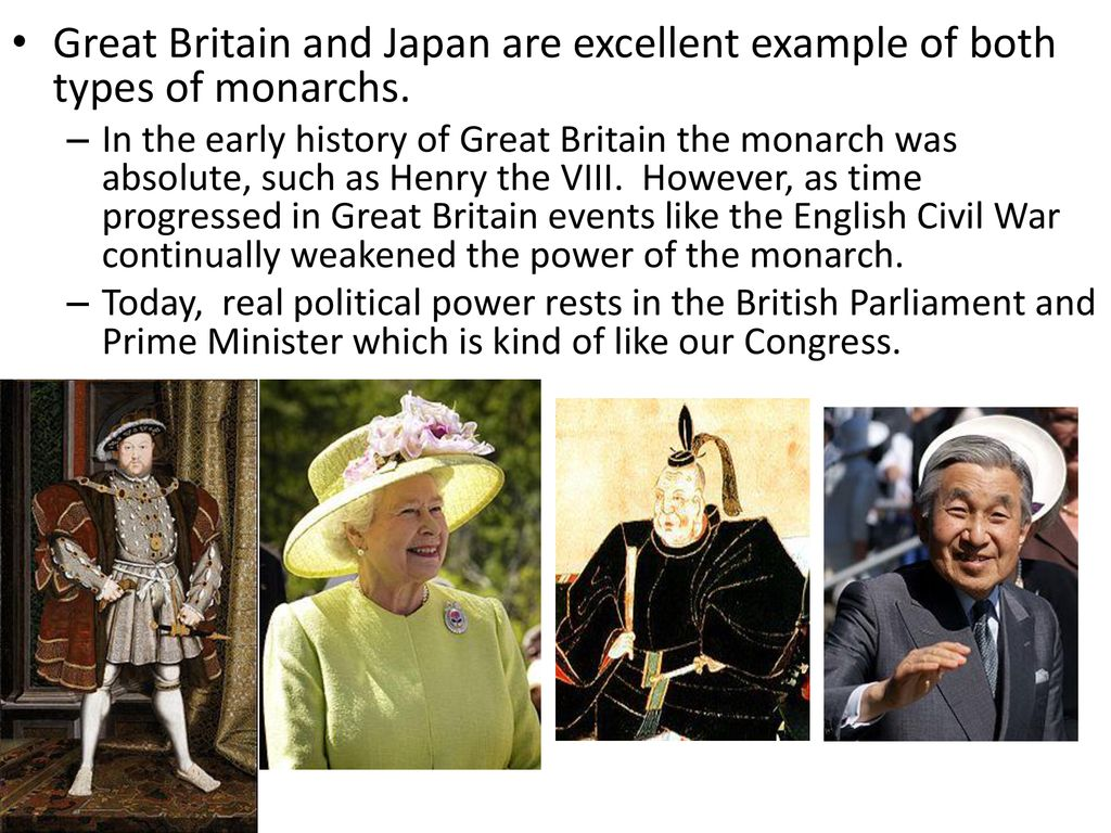 Great Britain and Japan are excellent example of both types of monarchs.